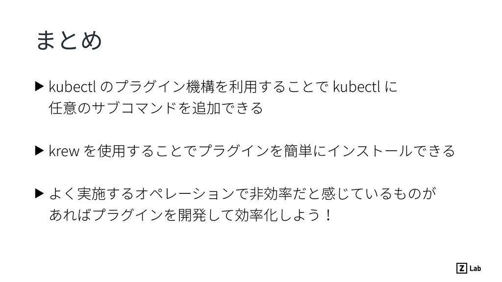 まとめ ▶ kubectl のプラグイン機構を利⽤することで kubectl に 任意...