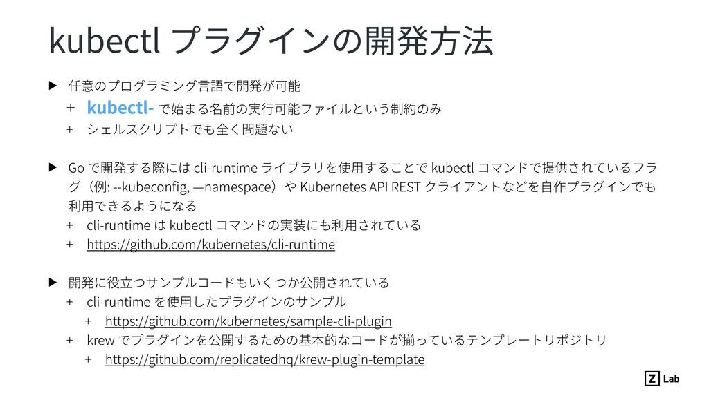 kubectl プラグインの開発⽅法 ▶ 任意のプログラミング⾔語で開発が可能 + kubec...