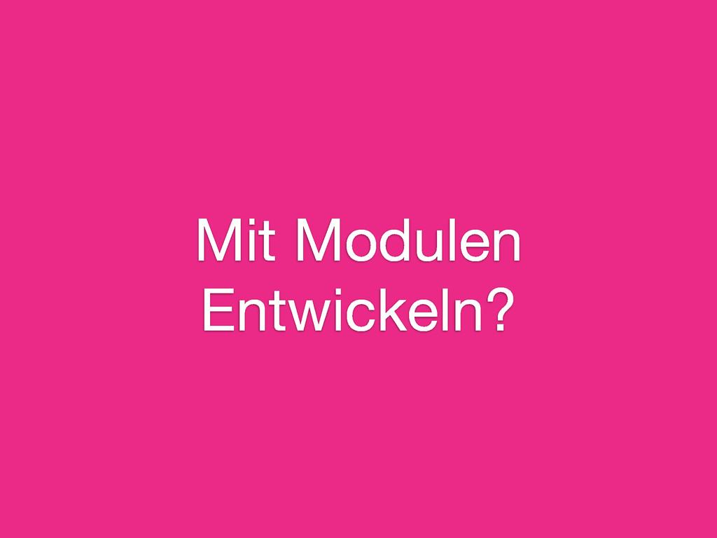 Mit Modulen Entwickeln?