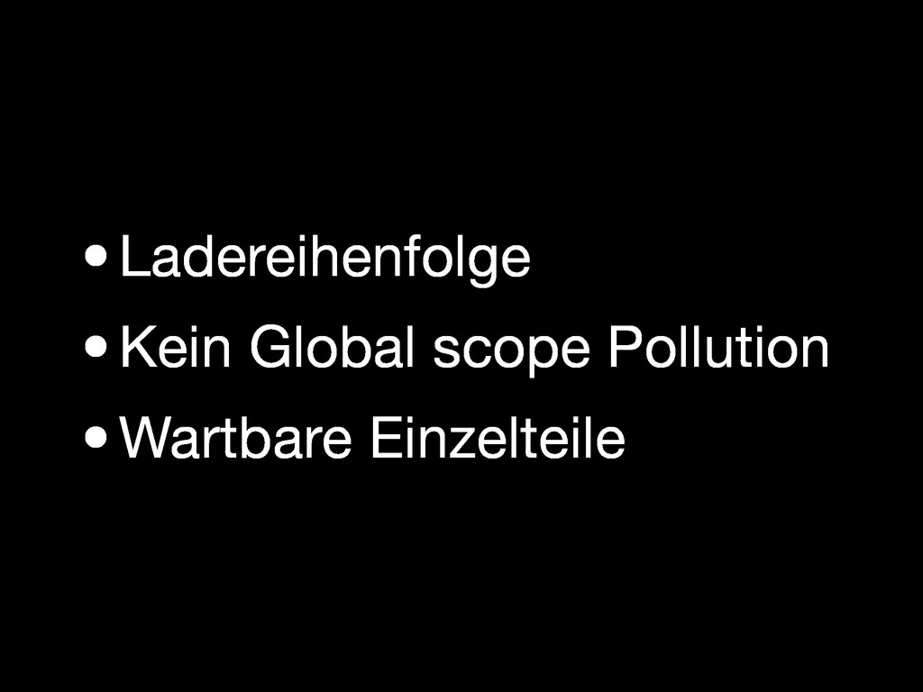 •Ladereihenfolge •Kein Global scope Pollution •...