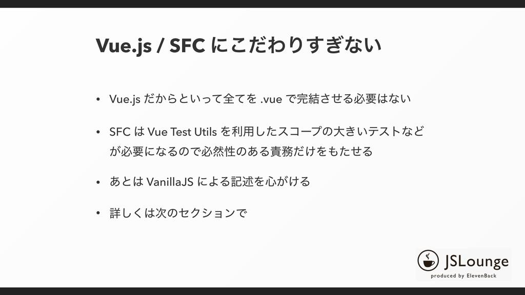 Vue.js / SFC ʹͩ͜ΘΓ͗͢ͳ͍ • Vue.js ͔ͩΒͱ͍ͬͯશͯΛ .vue...