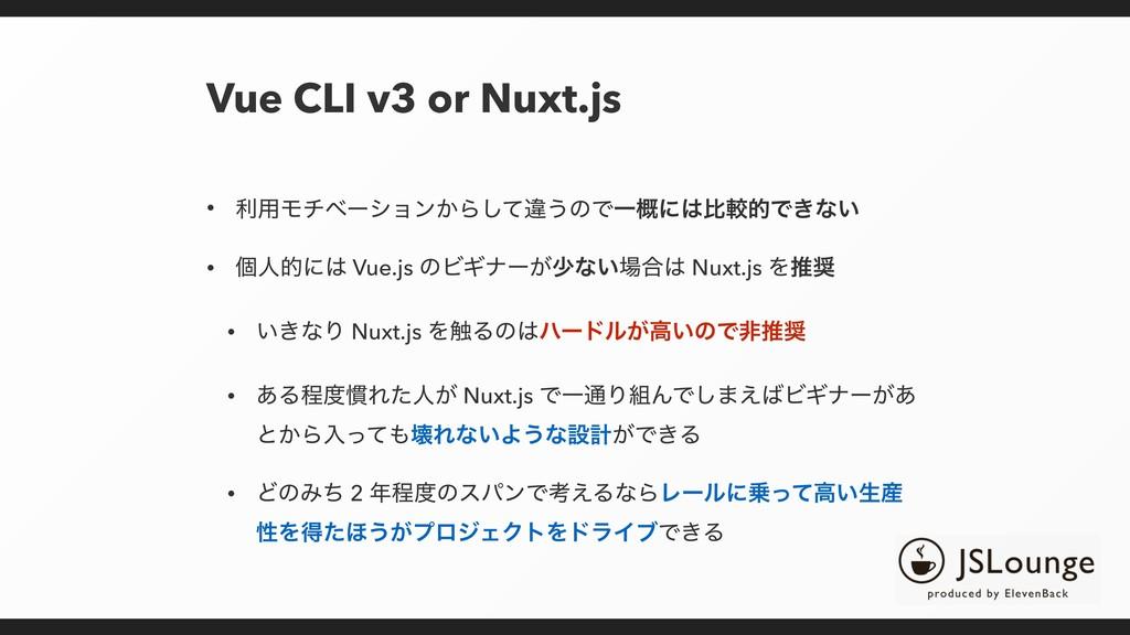 Vue CLI v3 or Nuxt.js • ར༻Ϟνϕʔγϣϯ͔Βͯ͠ҧ͏ͷͰҰ֓ʹൺֱ...