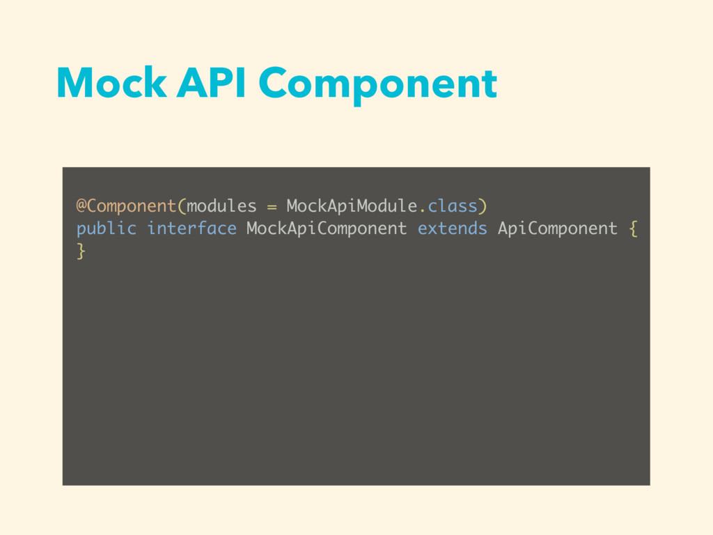 Mock API Component @Component(modules = MockApi...