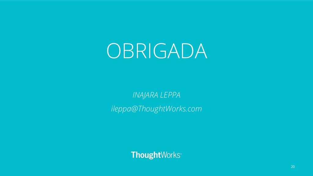 OBRIGADA INAJARA LEPPA ileppa@ThoughtWorks.com ...