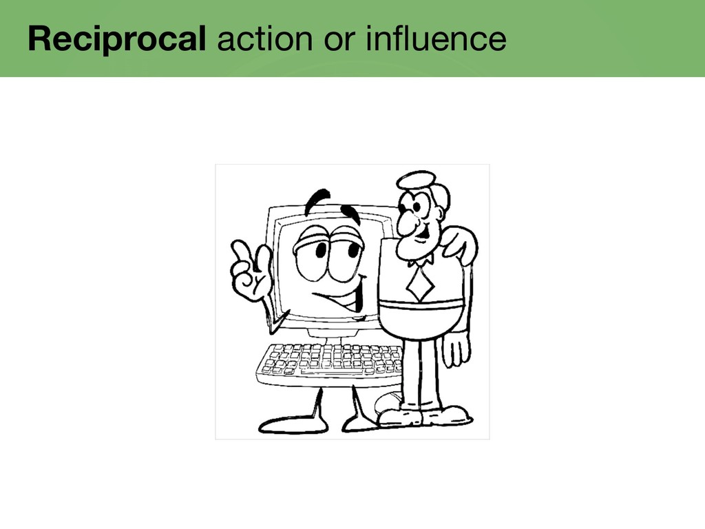 Reciprocal action or influence