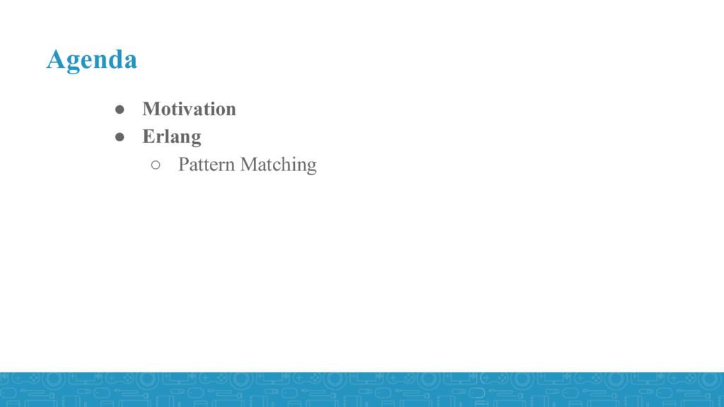 ● Motivation ● Erlang ○ Pattern Matching Agenda