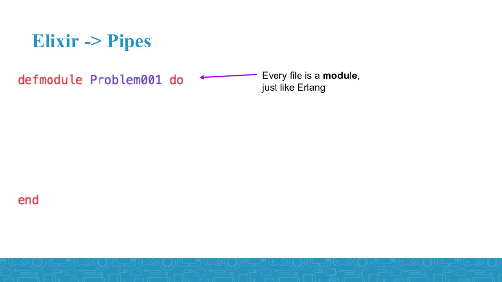 Elixir -> Pipes Every file is a module, just li...