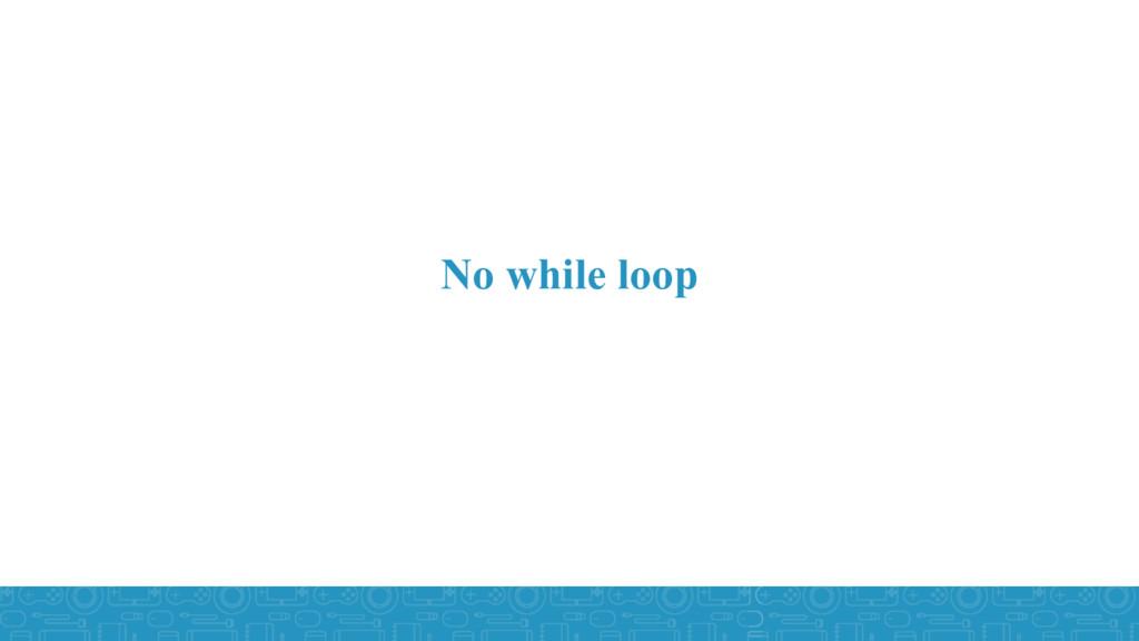 No while loop