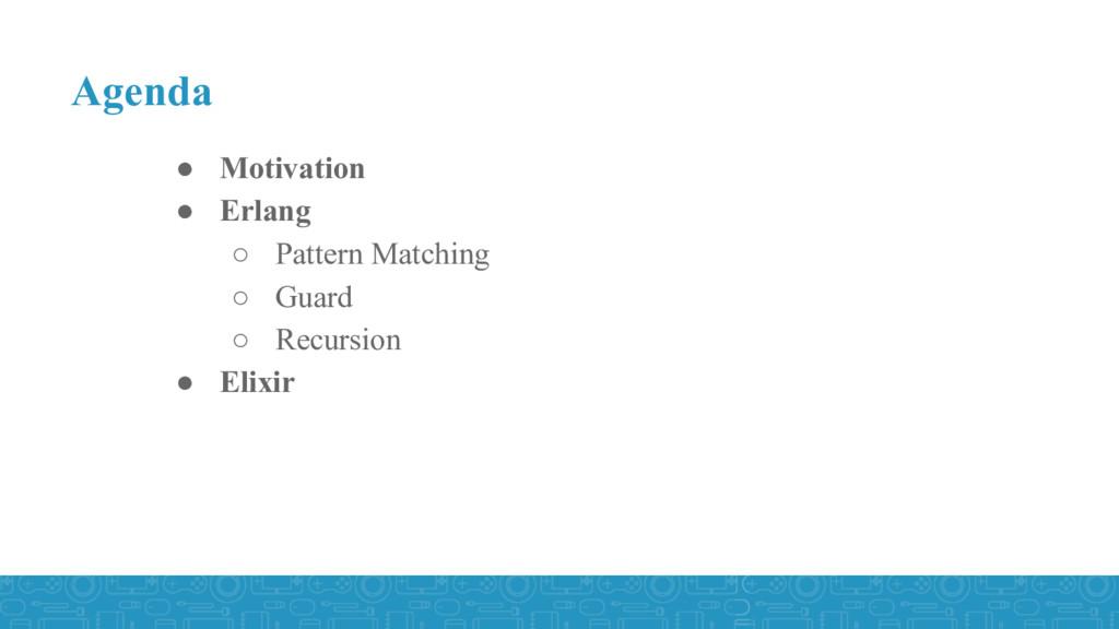 ● Motivation ● Erlang ○ Pattern Matching ○ Guar...