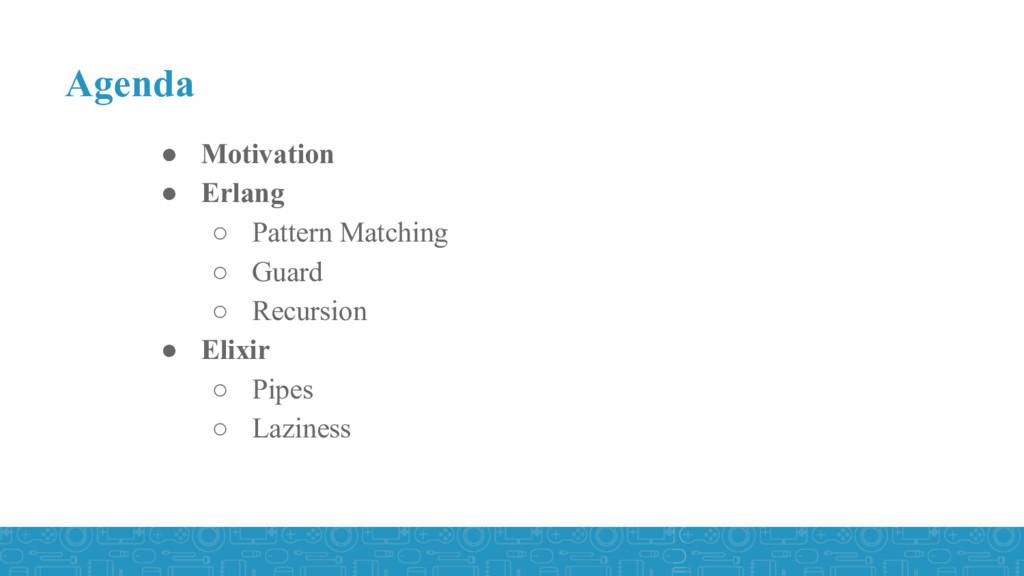 Agenda ● Motivation ● Erlang ○ Pattern Matching...