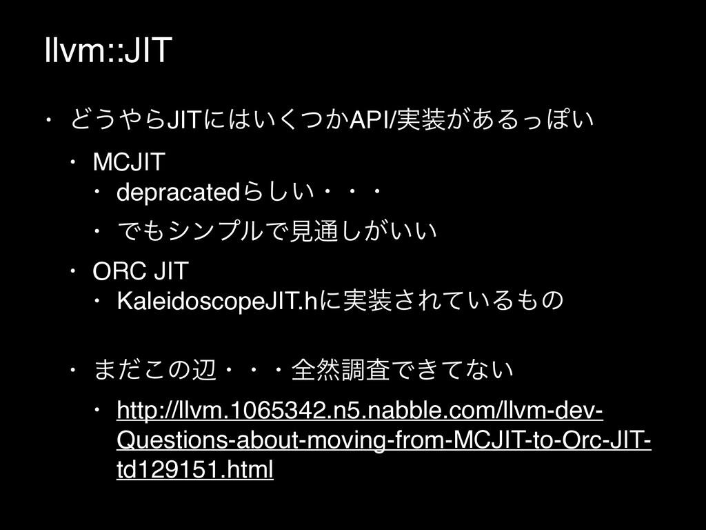 llvm::JIT • Ͳ͏ΒJITʹ͍͔ͭ͘API/࣮͕͋ΔͬΆ͍ • MCJIT •...