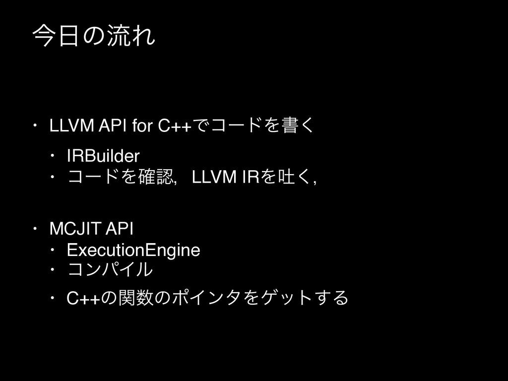 ࠓͷྲྀΕ • LLVM API for C++ͰίʔυΛॻ͘ • IRBuilder • ί...