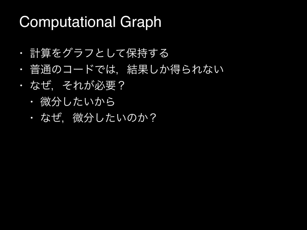 Computational Graph • ܭΛάϥϑͱͯ͠อ͢Δ • ී௨ͷίʔυͰɼ...