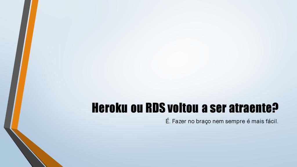 Heroku ou RDS voltou a ser atraente? É. Fazer n...