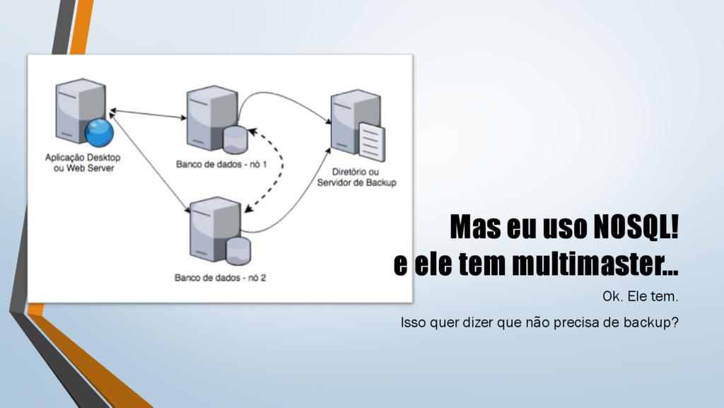 Mas eu uso NOSQL! e ele tem multimaster… Ok. El...
