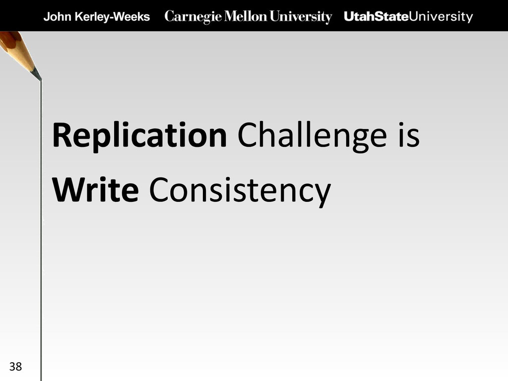 Replication Challenge is Write Consistency 38