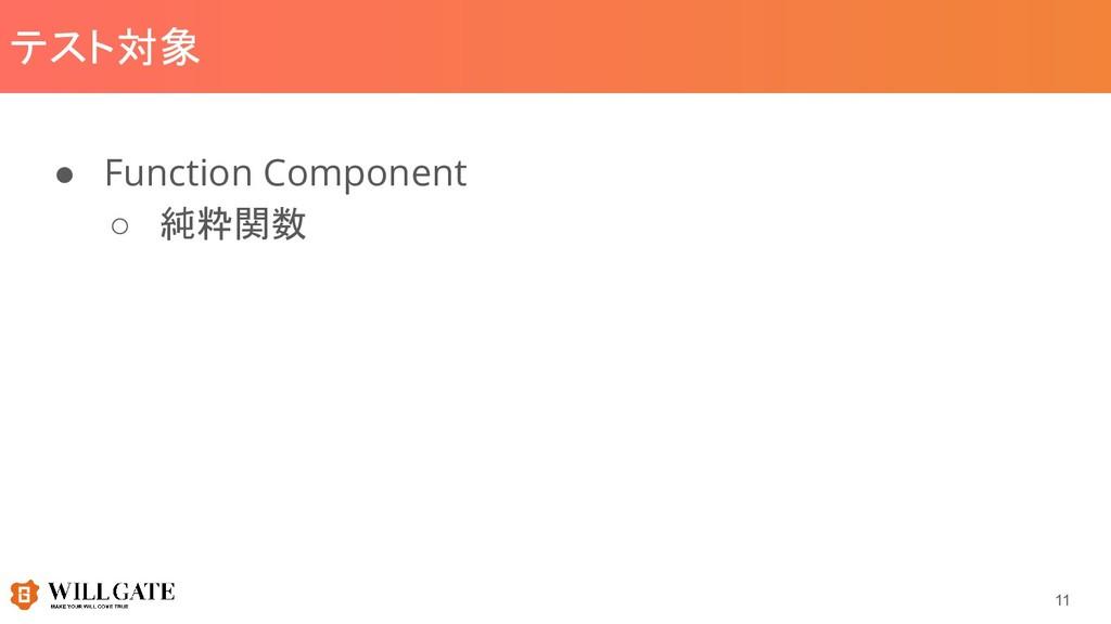 テスト対象 ● Function Component ○ 純粋関数 11