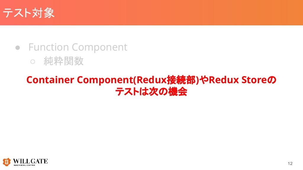 テスト対象 ● Function Component ○ 純粋関数 12 Container ...