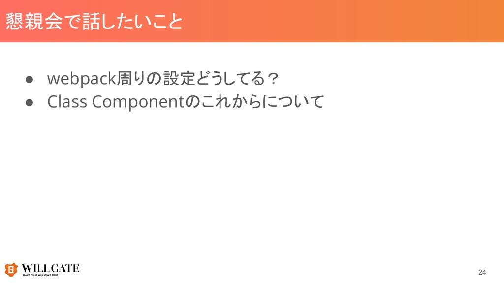 懇親会で話したいこと ● webpack周りの設定どうしてる? ● Class Compone...
