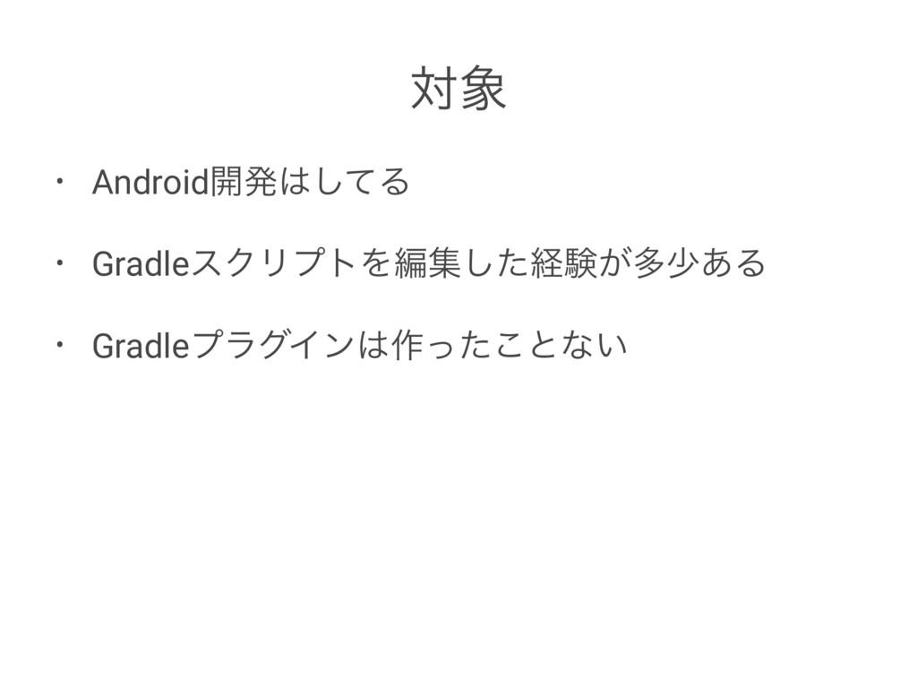 ର • Android։ൃͯ͠Δ • GradleεΫϦϓτΛฤूͨ͠ܦݧ͕ଟগ͋Δ • ...