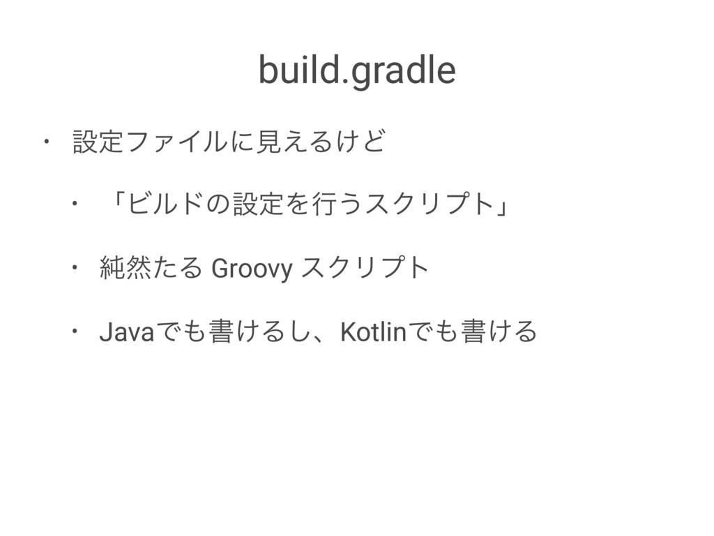 build.gradle • ઃఆϑΝΠϧʹݟ͑Δ͚Ͳ • ʮϏϧυͷઃఆΛߦ͏εΫϦϓτʯ ...