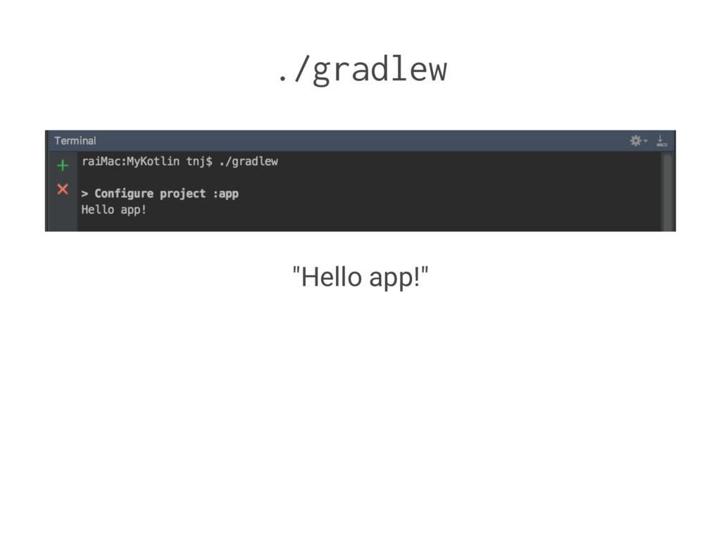 """./gradlew """"Hello app!"""""""
