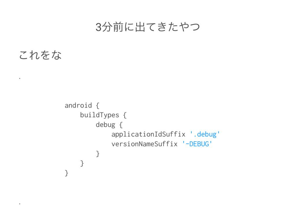 3લʹग़͖ͯͨͭ ͜ΕΛͳ . android { buildTypes { debug ...