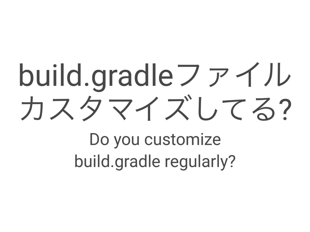 build.gradleϑΝΠϧ ΧελϚΠζͯ͠Δ? Do you customize bu...