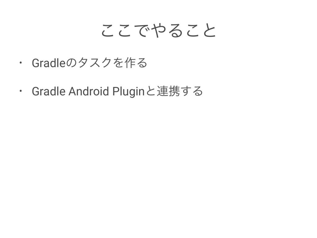 ͜͜ͰΔ͜ͱ • GradleͷλεΫΛ࡞Δ • Gradle Android Plugin...
