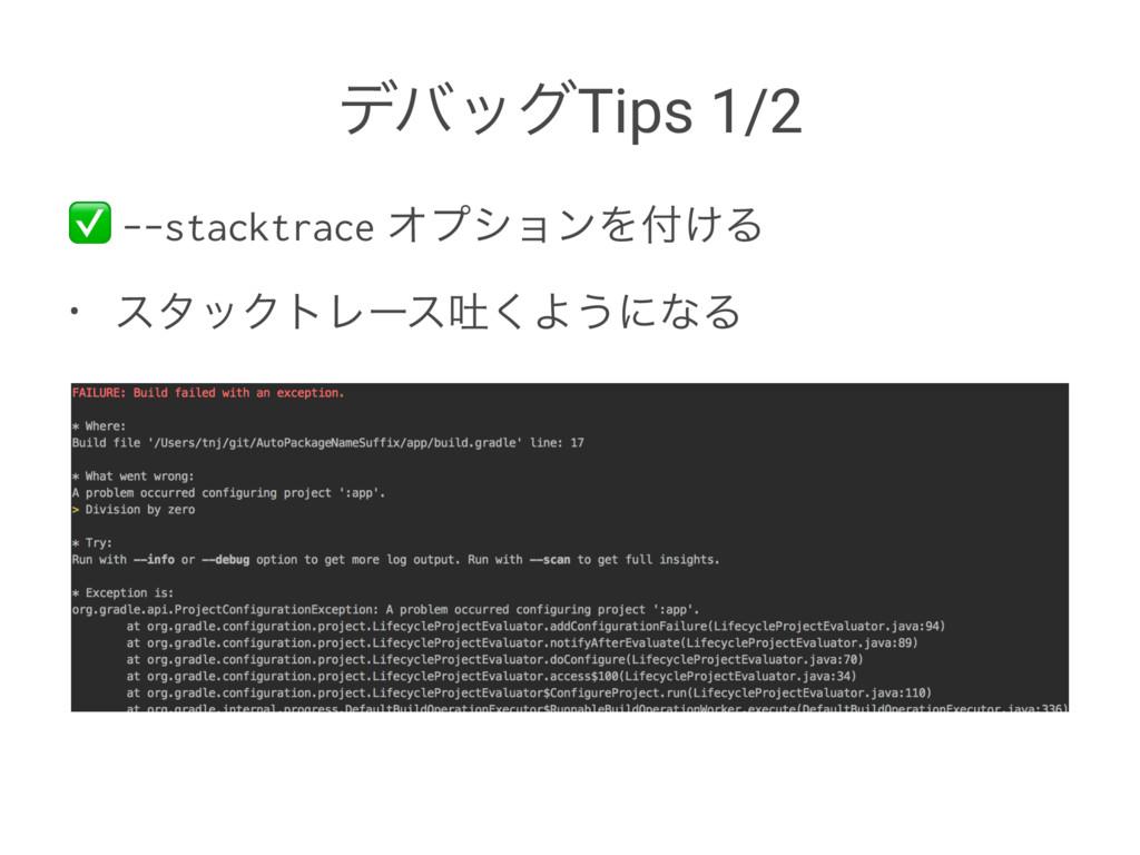σόοάTips 1/2 ✅ --stacktrace ΦϓγϣϯΛ͚Δ • ελοΫτϨʔ...