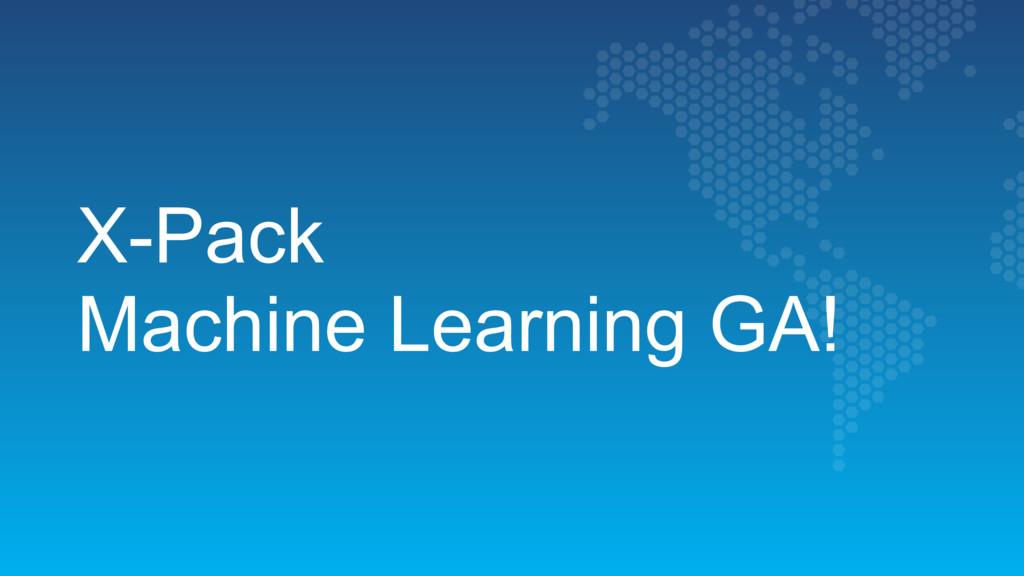 X-Pack  Machine Learning GA!