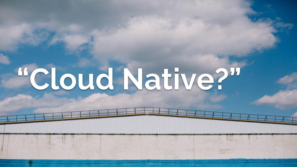 """""""Cloud Native?"""""""