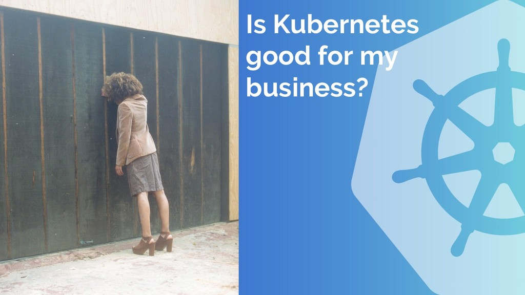 Is Kubernetes good for my business?