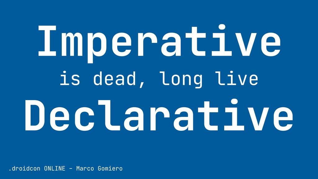 Imperative   is dead, long live   Declarative ....