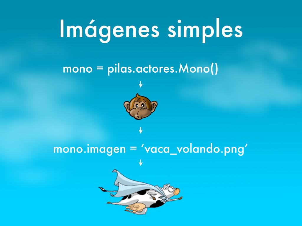 Imágenes simples mono = pilas.actores.Mono() mo...
