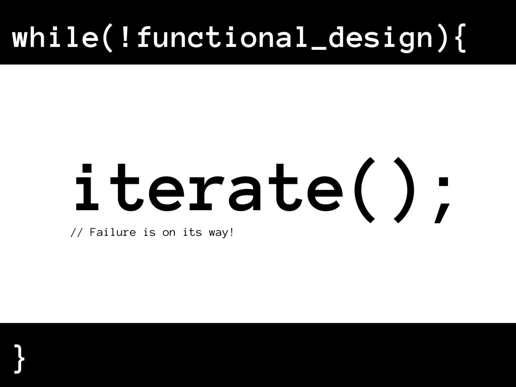 while(!functional_design){ } iterate(); // Fail...