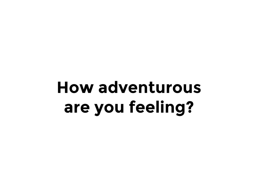 How adventurous are you feeling?