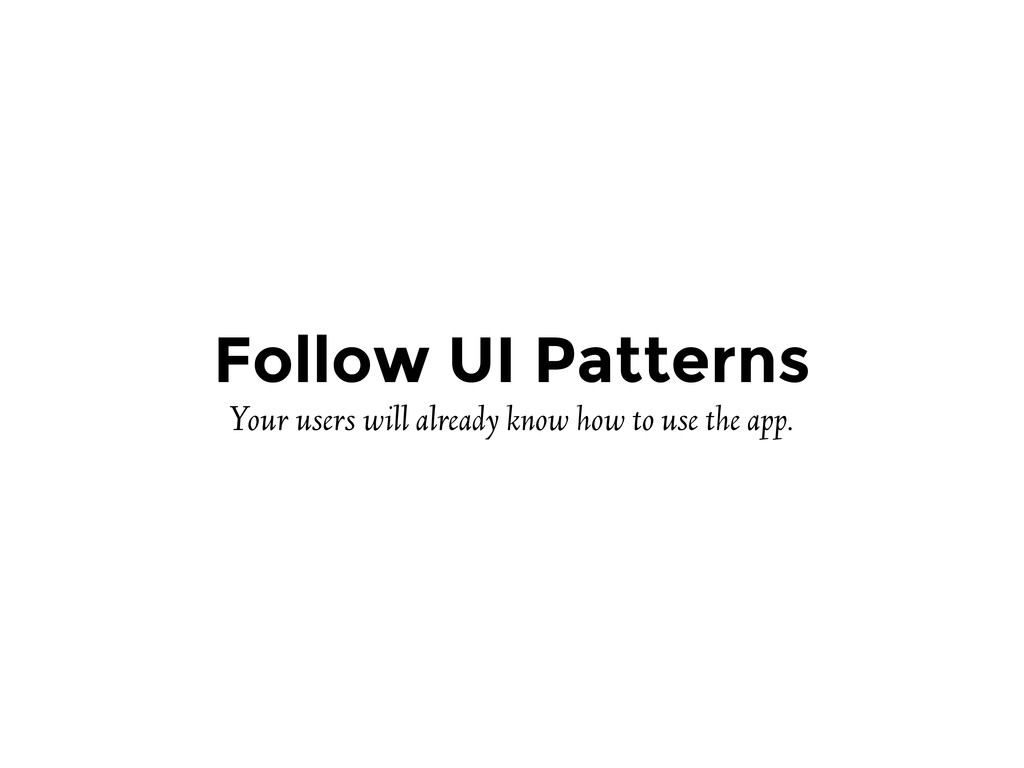 Follow UI Patterns Your users will already know...