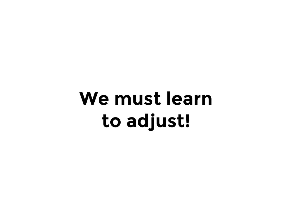 We must learn to adjust!