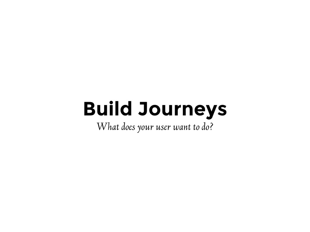 Build Journeys What does your user want to do?