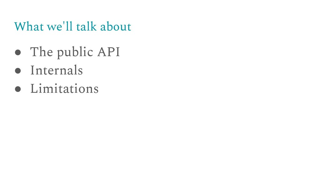 What we'll talk about ● The public API ● Intern...