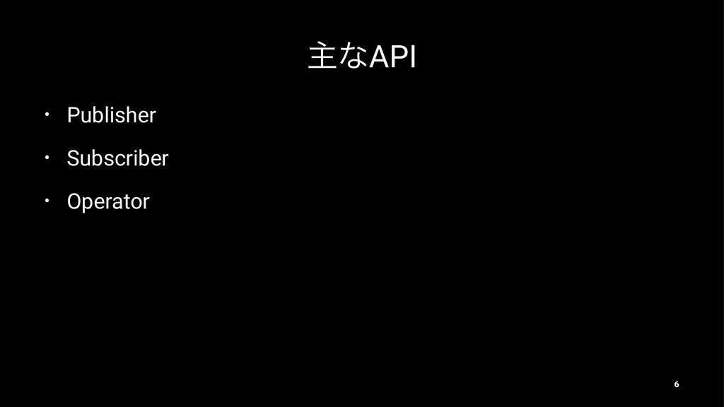 ओͳAPI • Publisher • Subscriber • Operator 6