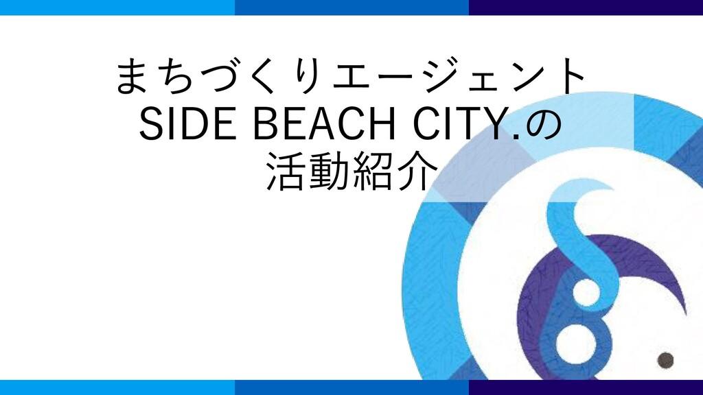 まちづくりエージェント SIDE BEACH CITY.の 活動紹介