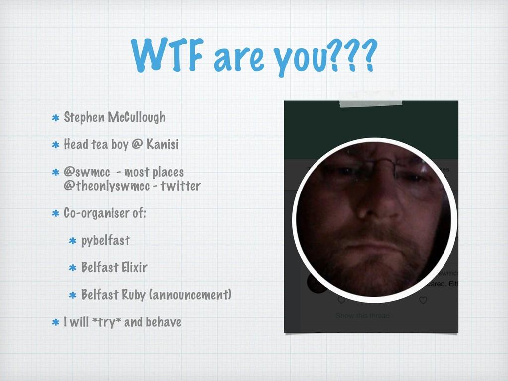 WTF are you??? Stephen McCullough Head tea boy ...