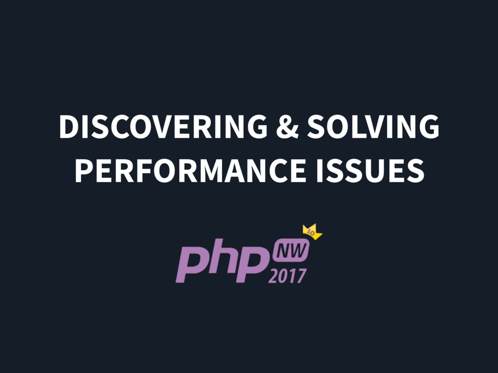 DISCOVERING & SOLVING PERFORMANCE ISSUES