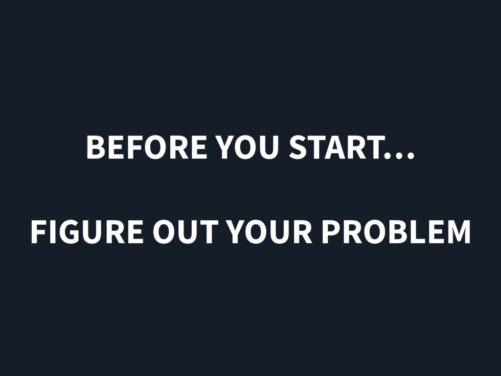BEFORE YOU START… FIGURE OUT YOUR PROBLEM