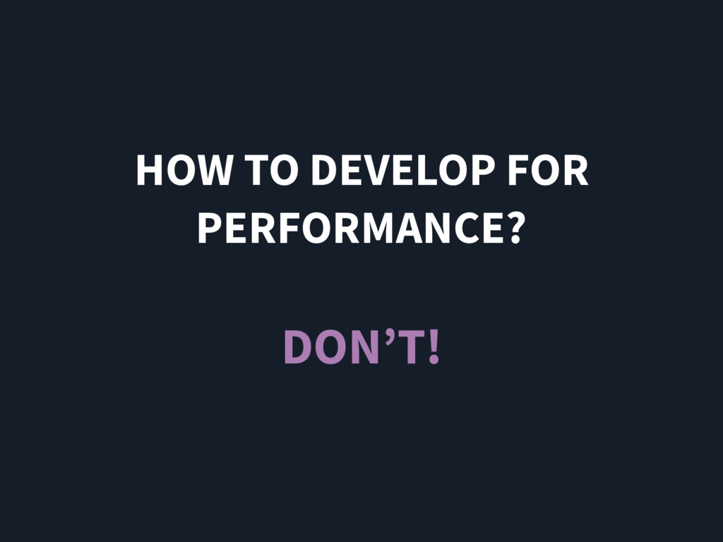 HOW TO DEVELOP FOR PERFORMANCE? DON'T!