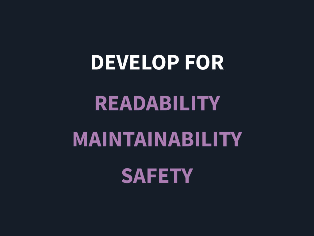 DEVELOP FOR READABILITY MAINTAINABILITY SAFETY