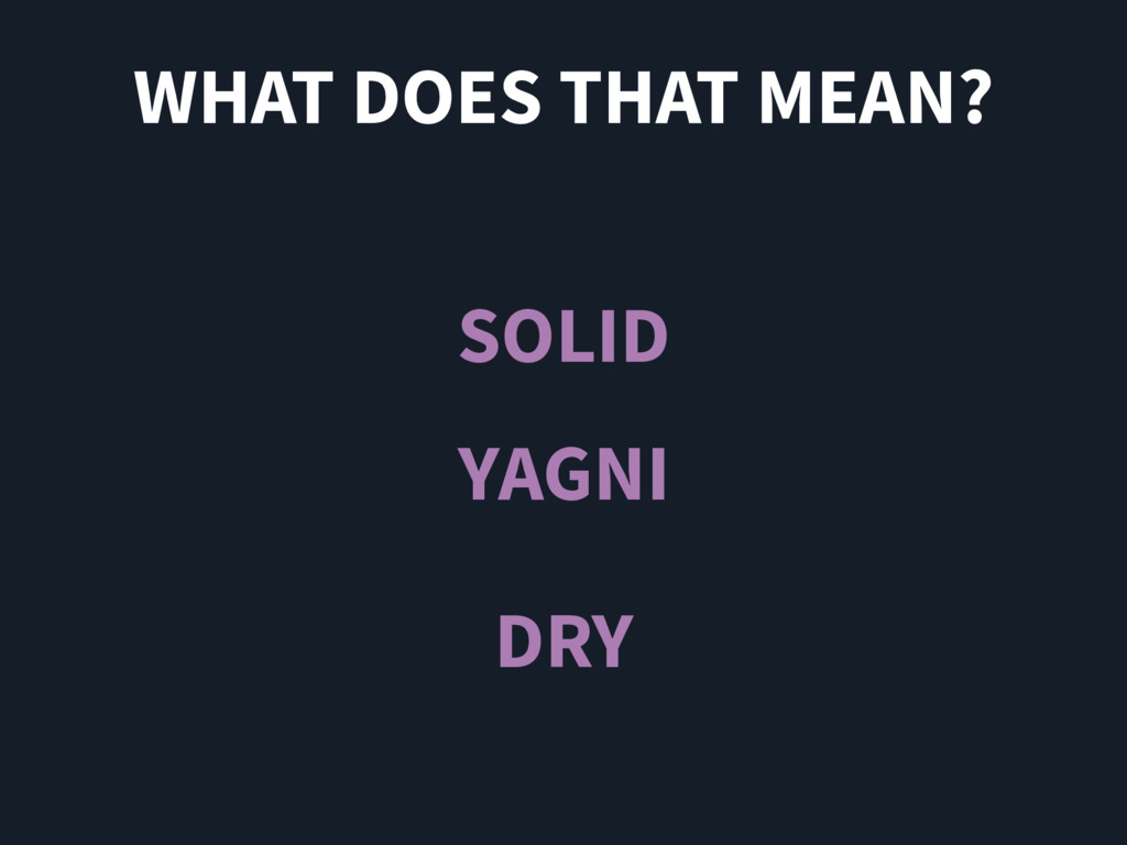 WHAT DOES THAT MEAN? SOLID YAGNI DRY