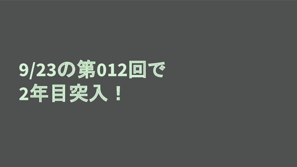 9/23の第012回で 2年目突入!